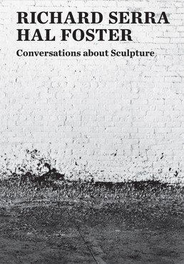 Richard Serra, Hal Foster: Conversations about Sculpture (New Haven, CT: Yale University Press, 2018)