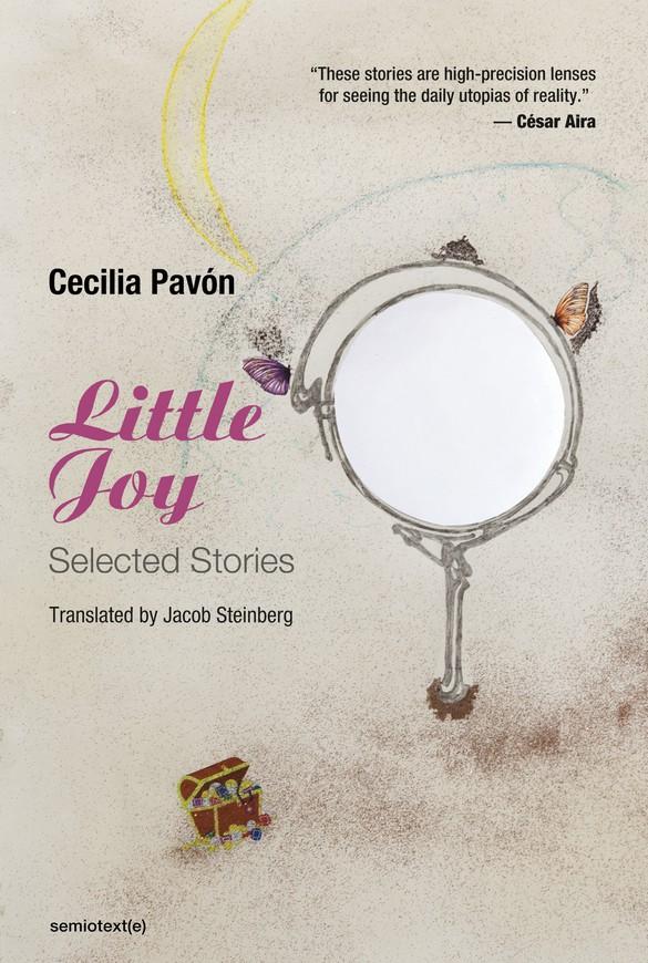 Cecilia Pavón, Little Joy: Selected Stories, trans. Jacob Steinberg (Los Angeles: Semiotext(e), 2021)